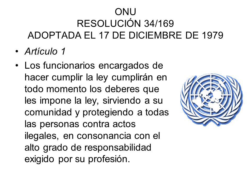 ONU RESOLUCIÓN 34/169 ADOPTADA EL 17 DE DICIEMBRE DE 1979 Artículo 1 Los funcionarios encargados de hacer cumplir la ley cumplirán en todo momento los