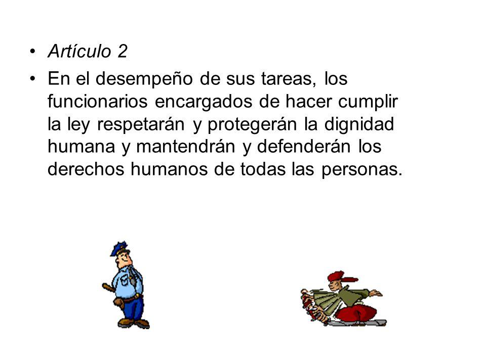Artículo 2 En el desempeño de sus tareas, los funcionarios encargados de hacer cumplir la ley respetarán y protegerán la dignidad humana y mantendrán