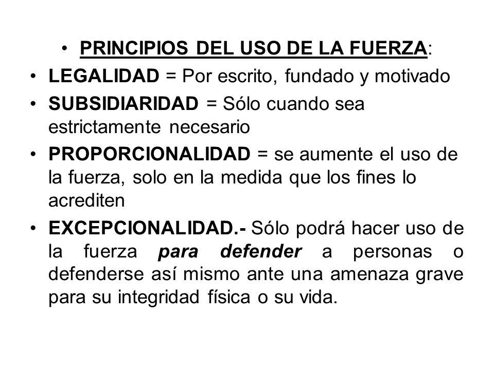 PRINCIPIOS DEL USO DE LA FUERZA: LEGALIDAD = Por escrito, fundado y motivado SUBSIDIARIDAD = Sólo cuando sea estrictamente necesario PROPORCIONALIDAD