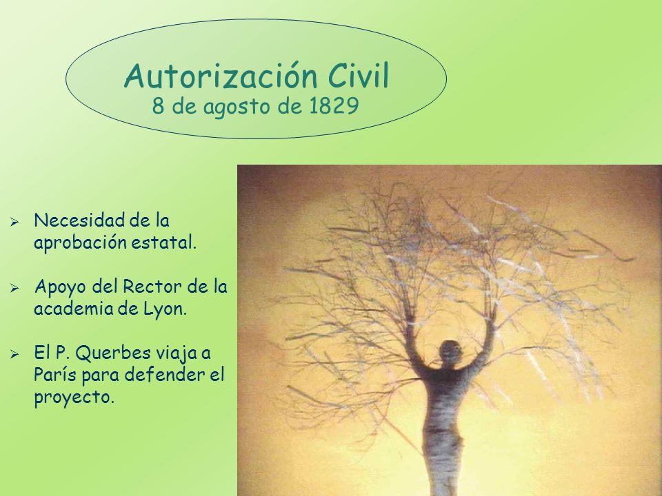 Autorización Civil 8 de agosto de 1829 Necesidad de la aprobación estatal. Apoyo del Rector de la academia de Lyon. El P. Querbes viaja a París para d