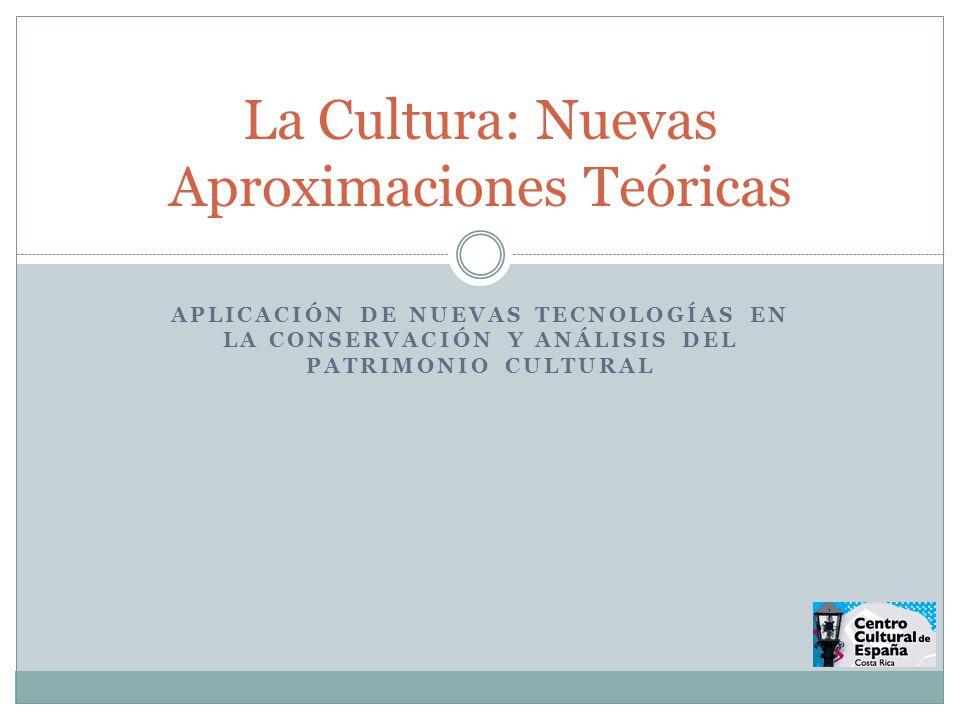 APLICACIÓN DE NUEVAS TECNOLOGÍAS EN LA CONSERVACIÓN Y ANÁLISIS DEL PATRIMONIO CULTURAL La Cultura: Nuevas Aproximaciones Teóricas
