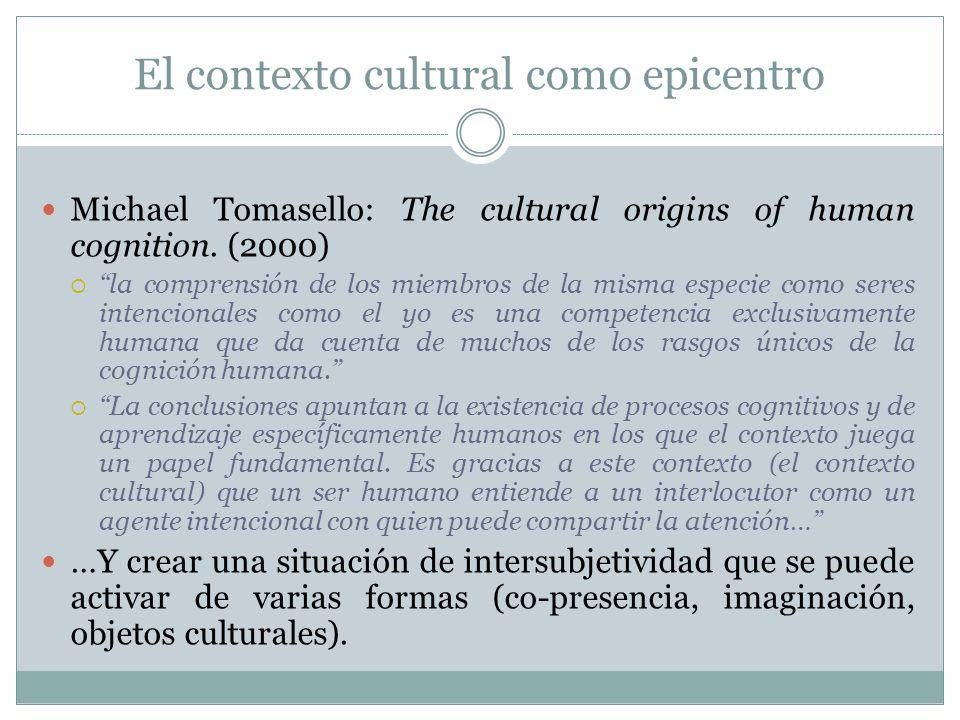 El contexto cultural como epicentro Michael Tomasello: The cultural origins of human cognition. (2000) la comprensión de los miembros de la misma espe
