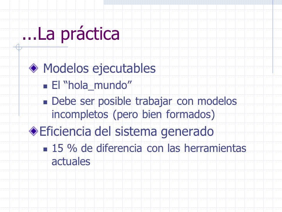...La práctica Modelos ejecutables El hola_mundo Debe ser posible trabajar con modelos incompletos (pero bien formados) Eficiencia del sistema generad