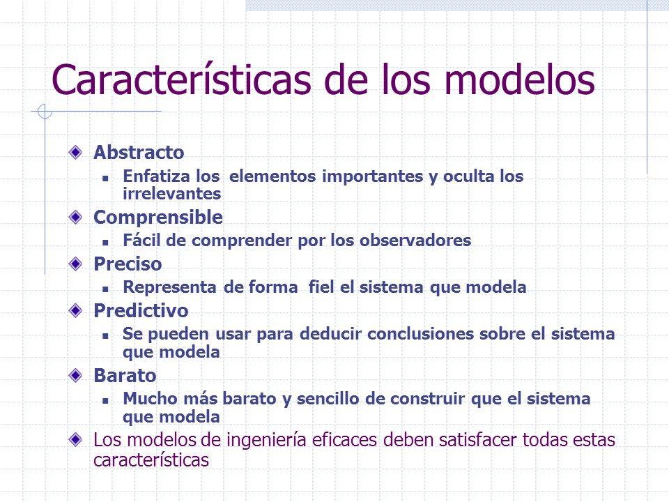 Características de los modelos Abstracto Enfatiza los elementos importantes y oculta los irrelevantes Comprensible Fácil de comprender por los observa