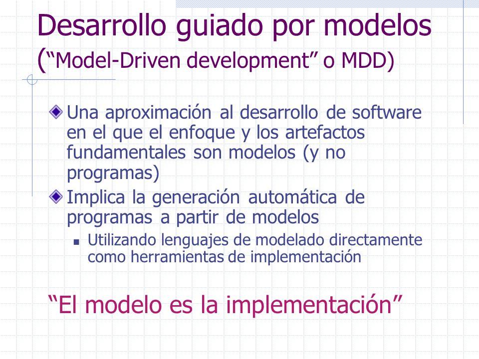 Lo esencial en MDD En MDD el enfoque y los artefactos fundamentales son modelos (y no programas) La mayor ventaja es que los conceptos de modelado están mucho menos ligados a la tecnología de implementación y más cerca del dominio del problema Los modelos son más fáciles de especificar, comprender y mantener