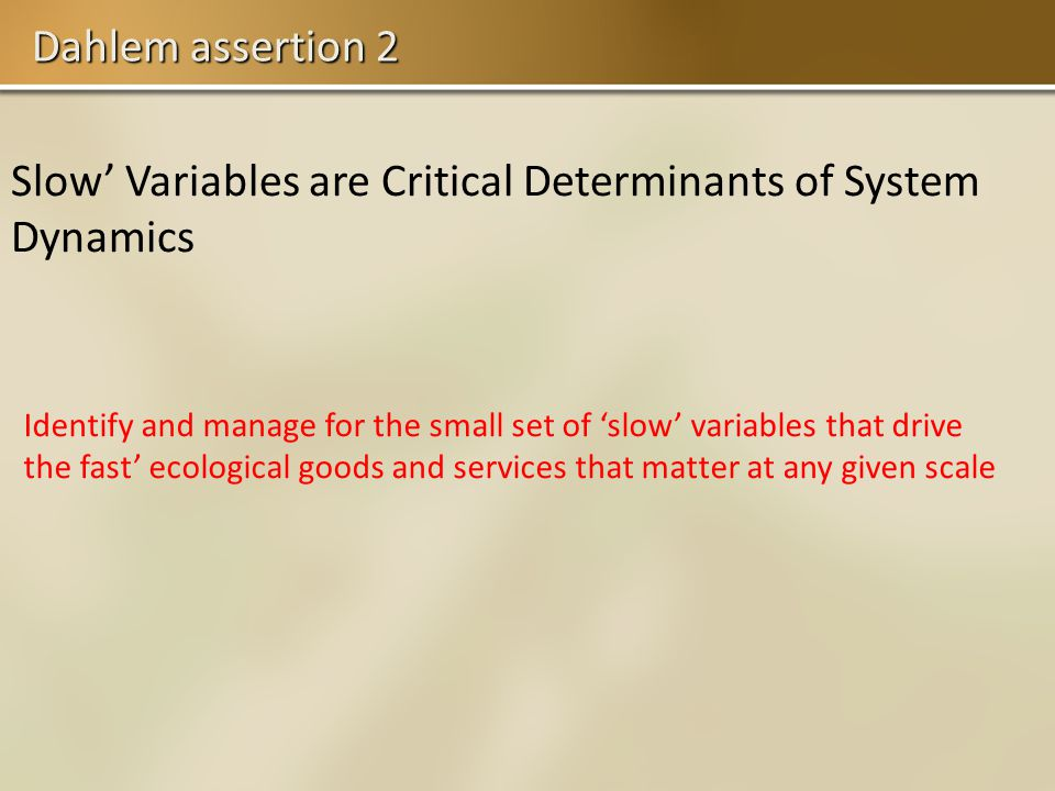 Dahlem assertion 2 Slow Variables are Critical Determinants of System Dynamics Identify and manage for the small set of slow variables that drive the fast ecological goods and services that matter at any given scale