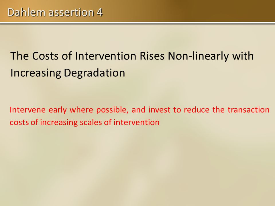 Dahlem assertion 4 The Costs of Intervention Rises Non-linearly with Increasing Degradation Intervene early where possible, and invest to reduce the transaction costs of increasing scales of intervention