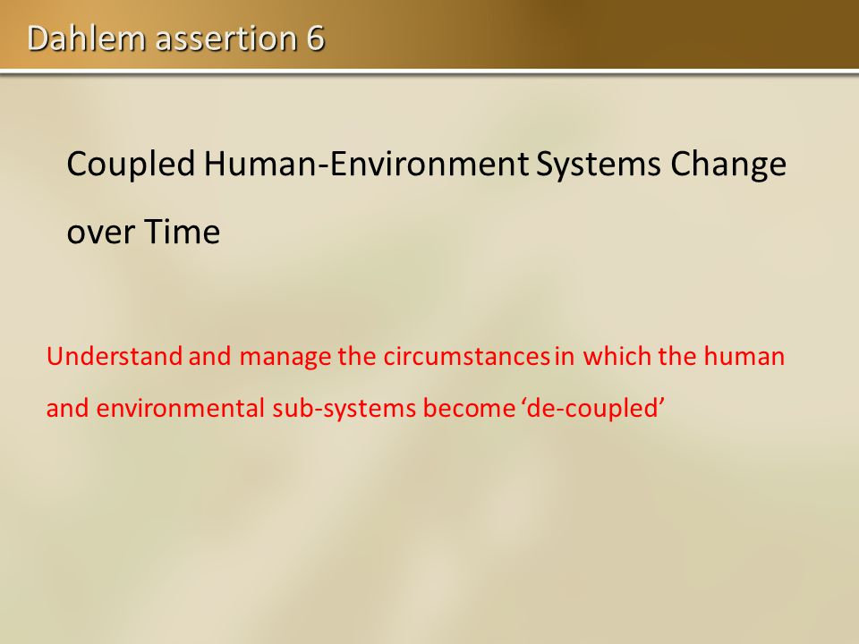Dahlem assertion 6 Coupled Human-Environment Systems Change over Time Understand and manage the circumstances in which the human and environmental sub-systems become de-coupled