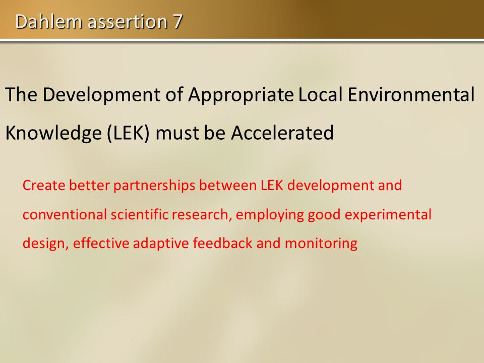 Dahlem assertion 7 The Development of Appropriate Local Environmental Knowledge (LEK) must be Accelerated Create better partnerships between LEK development and conventional scientific research, employing good experimental design, effective adaptive feedback and monitoring