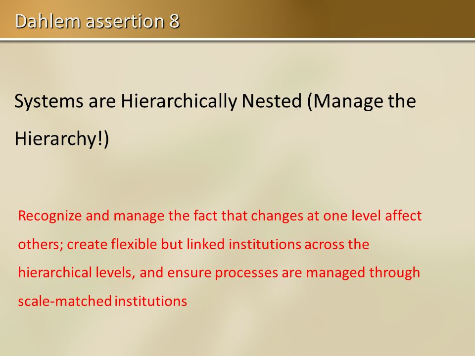 Dahlem assertion 8 Systems are Hierarchically Nested (Manage the Hierarchy!) Recognize and manage the fact that changes at one level affect others; create flexible but linked institutions across the hierarchical levels, and ensure processes are managed through scale-matched institutions