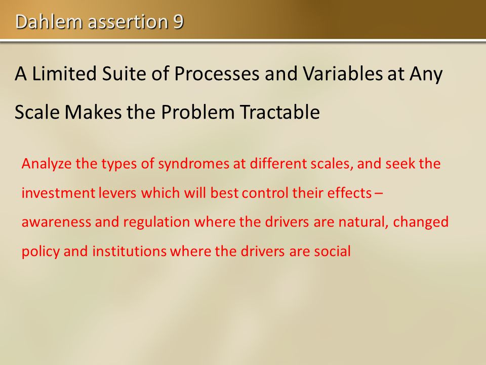 Dahlem assertion 9 A Limited Suite of Processes and Variables at Any Scale Makes the Problem Tractable Analyze the types of syndromes at different scales, and seek the investment levers which will best control their effects – awareness and regulation where the drivers are natural, changed policy and institutions where the drivers are social