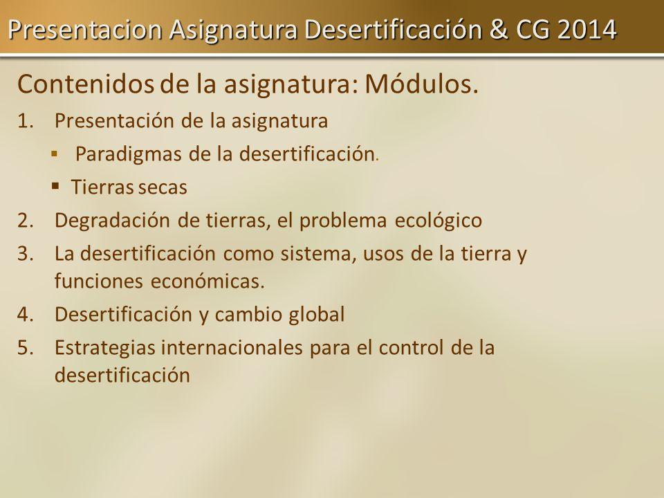 Presentacion Asignatura Desertificación & CG 2014 Contenidos de la asignatura: Módulos. 1. 1.Presentación de la asignatura Paradigmas de la desertific