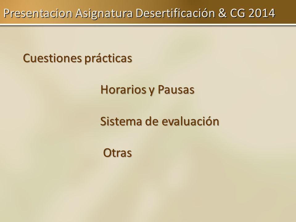 Presentacion Asignatura Desertificación & CG 2014 Cuestiones prácticas Horarios y Pausas Horarios y Pausas Sistema de evaluación Sistema de evaluación
