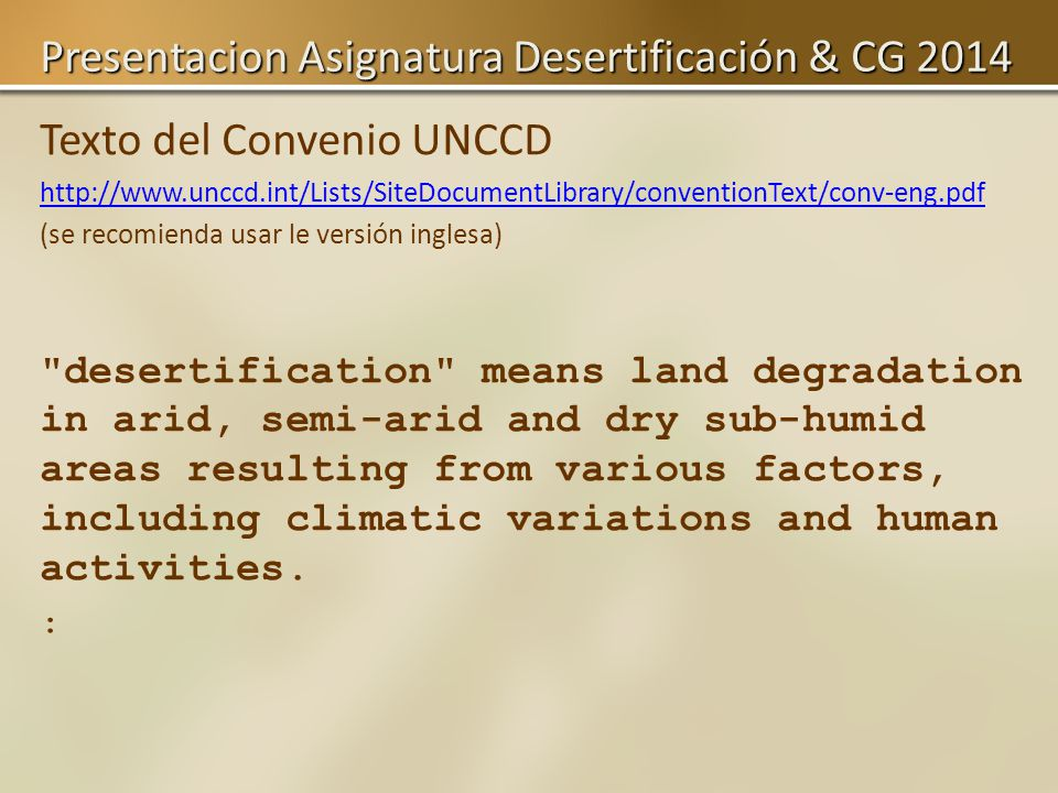 Texto del Convenio UNCCD http://www.unccd.int/Lists/SiteDocumentLibrary/conventionText/conv-eng.pdf (se recomienda usar le versión inglesa) desertification means land degradation in arid, semi-arid and dry sub-humid areas resulting from various factors, including climatic variations and human activities.