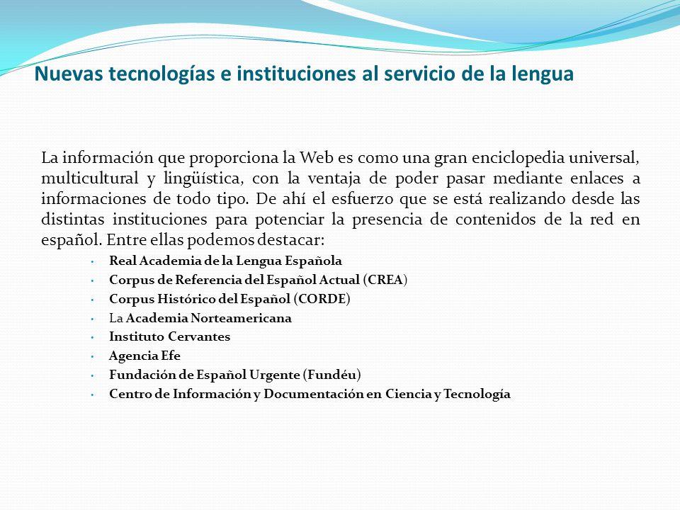 Nuevas tecnologías e instituciones al servicio de la lengua La información que proporciona la Web es como una gran enciclopedia universal, multicultural y lingüística, con la ventaja de poder pasar mediante enlaces a informaciones de todo tipo.