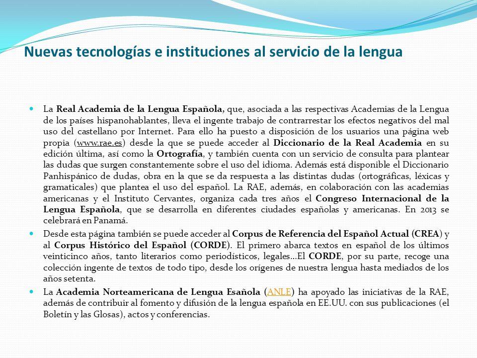 Nuevas tecnologías e instituciones al servicio de la lengua La Real Academia de la Lengua Española, que, asociada a las respectivas Academias de la Lengua de los países hispanohablantes, lleva el ingente trabajo de contrarrestar los efectos negativos del mal uso del castellano por Internet.