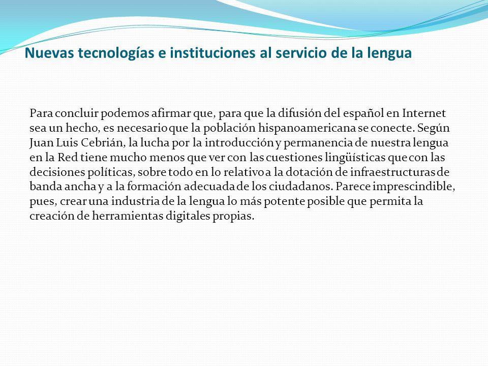 Nuevas tecnologías e instituciones al servicio de la lengua Para concluir podemos afirmar que, para que la difusión del español en Internet sea un hecho, es necesario que la población hispanoamericana se conecte.