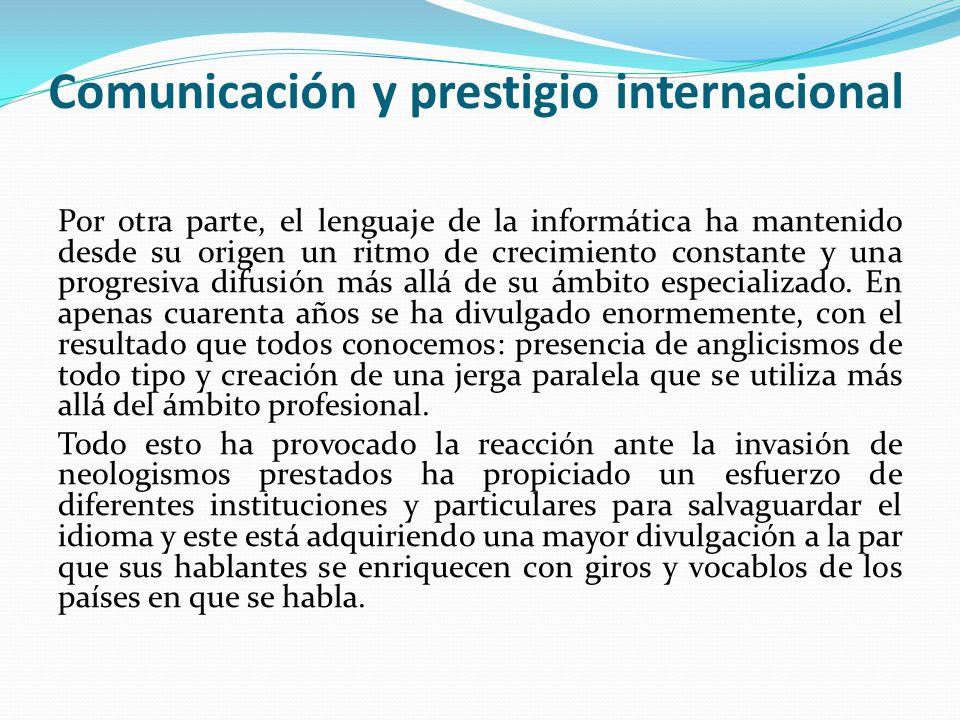 Comunicación y prestigio internacional Por otra parte, el lenguaje de la informática ha mantenido desde su origen un ritmo de crecimiento constante y una progresiva difusión más allá de su ámbito especializado.