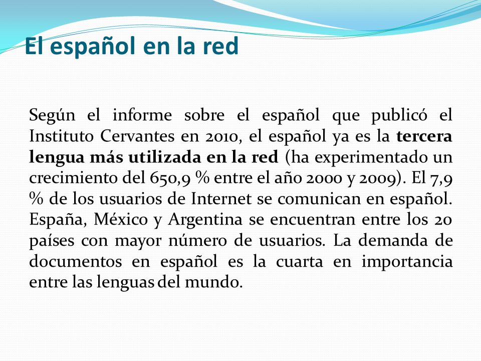El español en la red Según el informe sobre el español que publicó el Instituto Cervantes en 2010, el español ya es la tercera lengua más utilizada en la red (ha experimentado un crecimiento del 650,9 % entre el año 2000 y 2009).