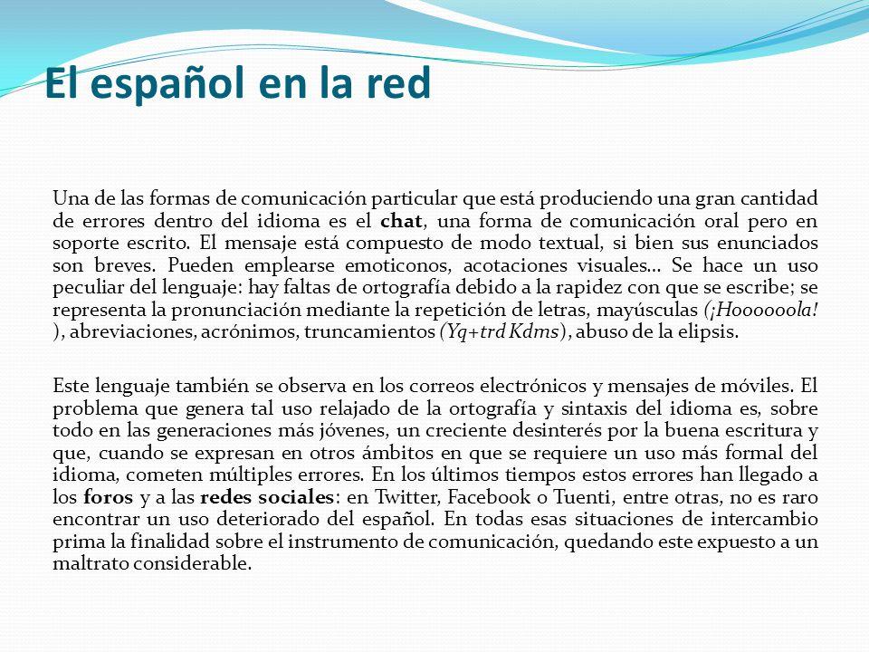 El español en la red Una de las formas de comunicación particular que está produciendo una gran cantidad de errores dentro del idioma es el chat, una forma de comunicación oral pero en soporte escrito.