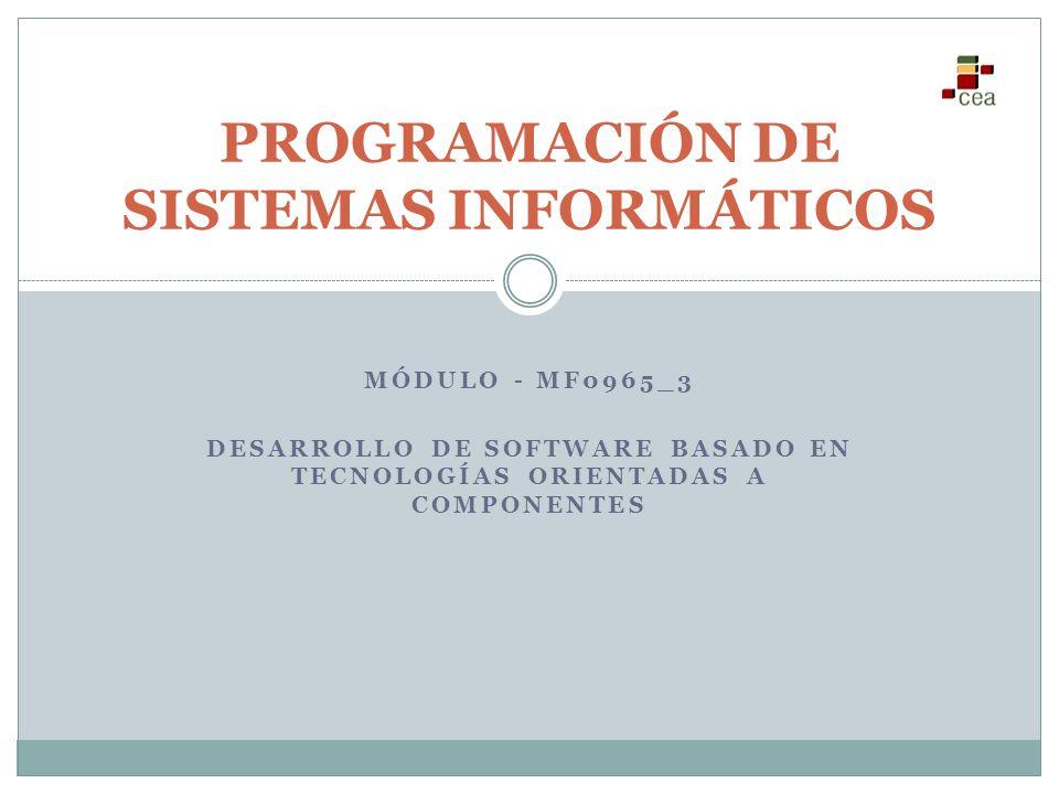 MÓDULO - MF0965_3 DESARROLLO DE SOFTWARE BASADO EN TECNOLOGÍAS ORIENTADAS A COMPONENTES PROGRAMACIÓN DE SISTEMAS INFORMÁTICOS