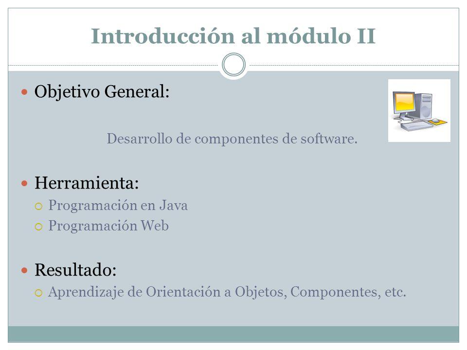 Introducción al módulo II Objetivo General: Desarrollo de componentes de software. Herramienta: Programación en Java Programación Web Resultado: Apren