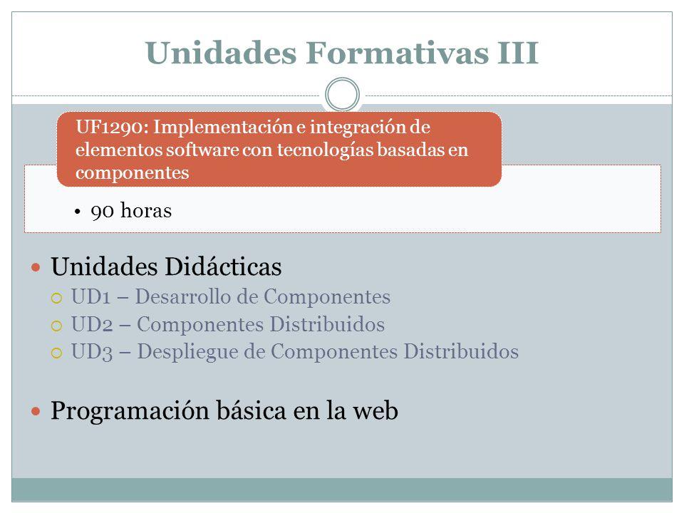 Unidades Formativas III Unidades Didácticas UD1 – Desarrollo de Componentes UD2 – Componentes Distribuidos UD3 – Despliegue de Componentes Distribuido
