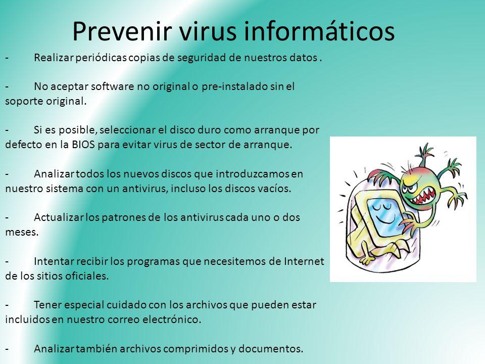 Prevenir virus informáticos - Realizar periódicas copias de seguridad de nuestros datos. - No aceptar software no original o pre-instalado sin el sopo