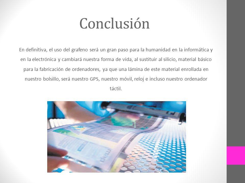 Conclusión En definitiva, el uso del grafeno será un gran paso para la humanidad en la informática y en la electrónica y cambiará nuestra forma de vid