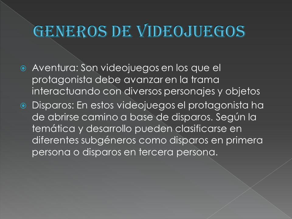 Aventura: Son videojuegos en los que el protagonista debe avanzar en la trama interactuando con diversos personajes y objetos Disparos: En estos video