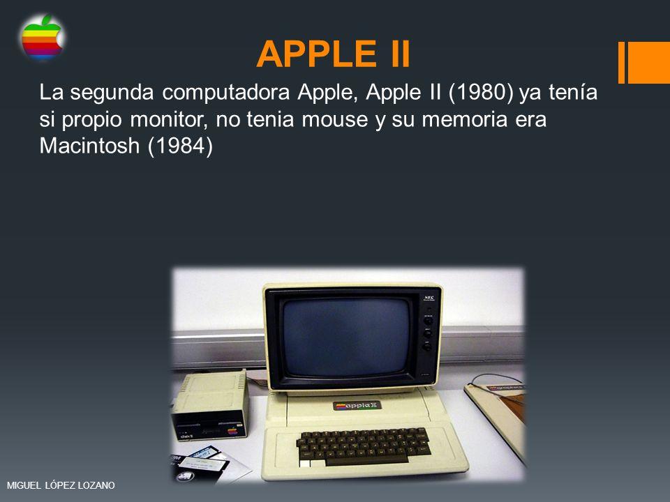 APPLE II La segunda computadora Apple, Apple II (1980) ya tenía si propio monitor, no tenia mouse y su memoria era Macintosh (1984) MIGUEL LÓPEZ LOZAN