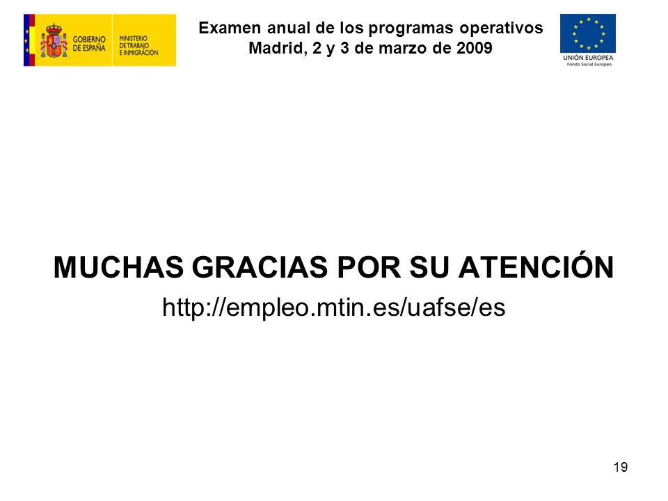 Examen anual de los programas operativos Madrid, 2 y 3 de marzo de 2009 19 MUCHAS GRACIAS POR SU ATENCIÓN http://empleo.mtin.es/uafse/es