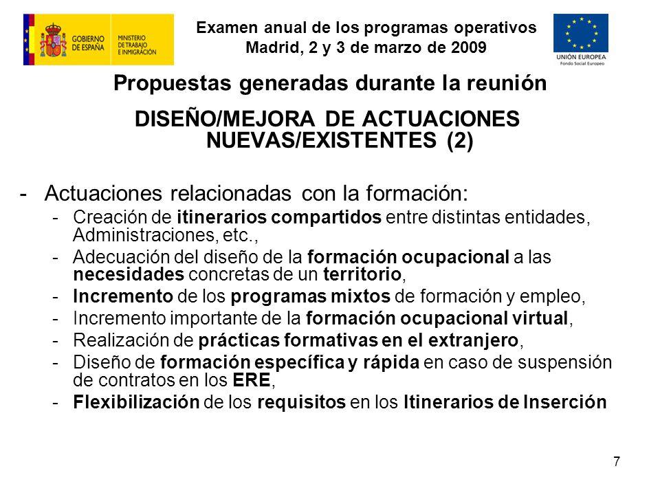 Examen anual de los programas operativos Madrid, 2 y 3 de marzo de 2009 7 Propuestas generadas durante la reunión DISEÑO/MEJORA DE ACTUACIONES NUEVAS/EXISTENTES (2) -Actuaciones relacionadas con la formación: -Creación de itinerarios compartidos entre distintas entidades, Administraciones, etc., -Adecuación del diseño de la formación ocupacional a las necesidades concretas de un territorio, -Incremento de los programas mixtos de formación y empleo, -Incremento importante de la formación ocupacional virtual, -Realización de prácticas formativas en el extranjero, -Diseño de formación específica y rápida en caso de suspensión de contratos en los ERE, -Flexibilización de los requisitos en los Itinerarios de Inserción