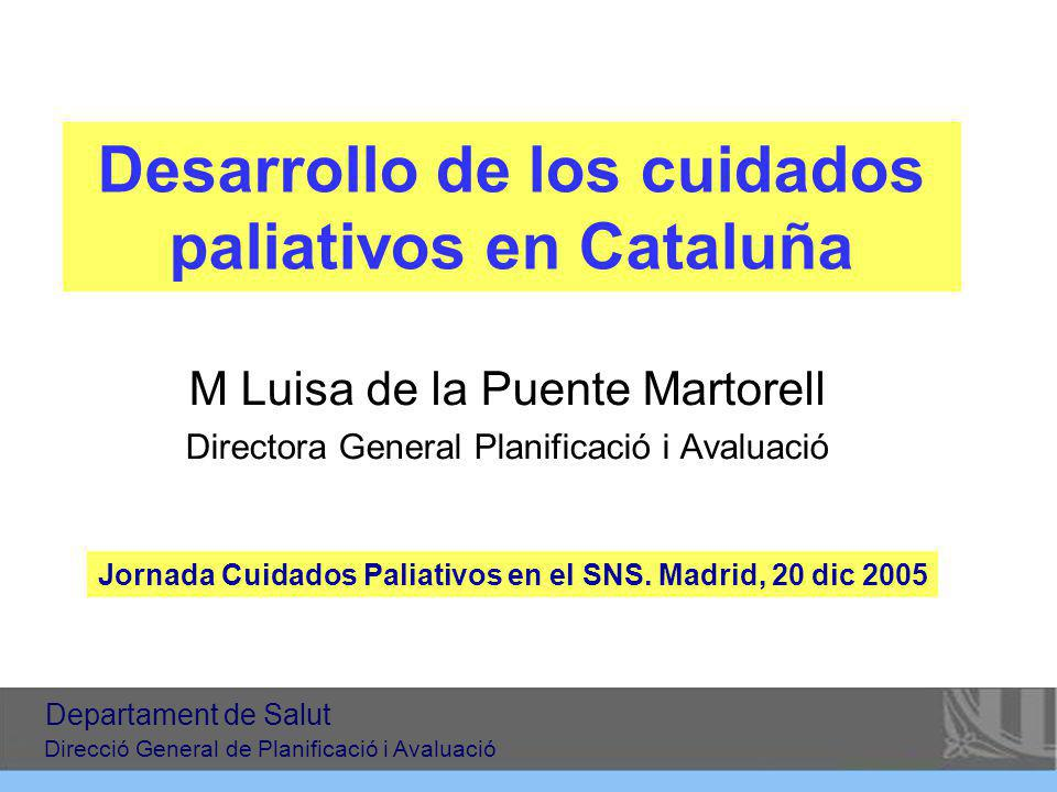 Desarrollo de los cuidados paliativos en Cataluña M Luisa de la Puente Martorell Directora General Planificació i Avaluació Jornada Cuidados Paliativos en el SNS.