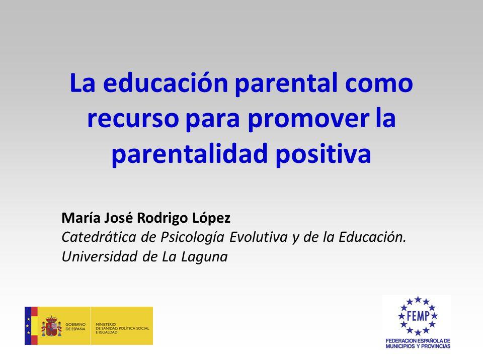 La educación parental como recurso para promover la parentalidad positiva María José Rodrigo López Catedrática de Psicología Evolutiva y de la Educación.