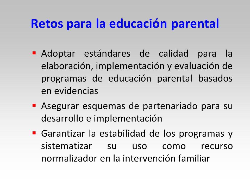 Retos para la educación parental Adoptar estándares de calidad para la elaboración, implementación y evaluación de programas de educación parental basados en evidencias Asegurar esquemas de partenariado para su desarrollo e implementación Garantizar la estabilidad de los programas y sistematizar su uso como recurso normalizador en la intervención familiar
