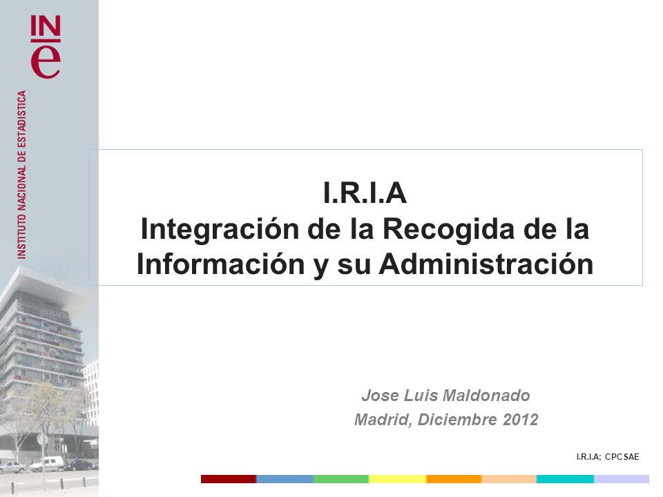 I.R.I.A; CPCSAE I.R.I.A Integración de la Recogida de la Información y su Administración Jose Luis Maldonado Madrid, Diciembre 2012
