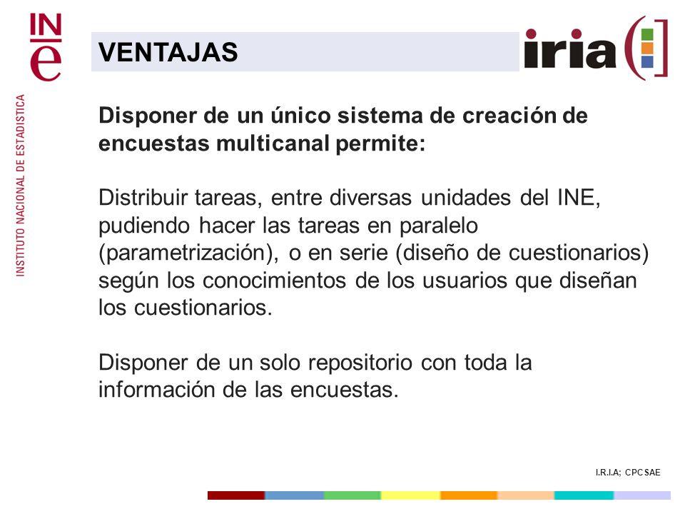 I.R.I.A; CPCSAE Disponer de un único sistema de creación de encuestas multicanal permite: Distribuir tareas, entre diversas unidades del INE, pudiendo