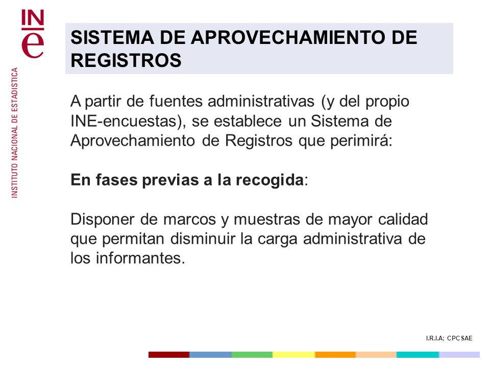 I.R.I.A; CPCSAE A partir de fuentes administrativas (y del propio INE-encuestas), se establece un Sistema de Aprovechamiento de Registros que perimirá