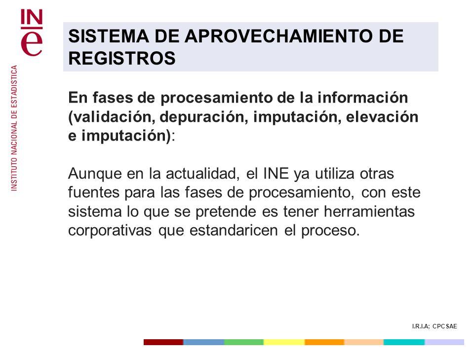 I.R.I.A; CPCSAE En fases de procesamiento de la información (validación, depuración, imputación, elevación e imputación): Aunque en la actualidad, el