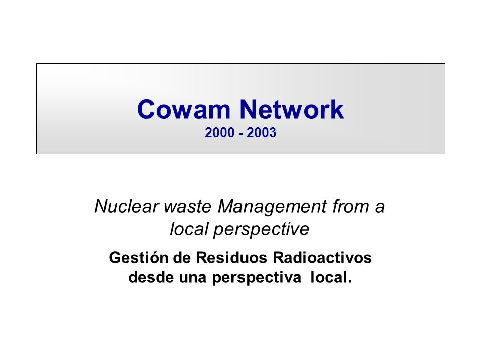 Cowam Network 2000 - 2003 Nuclear waste Management from a local perspective Gestión de Residuos Radioactivos desde una perspectiva local.