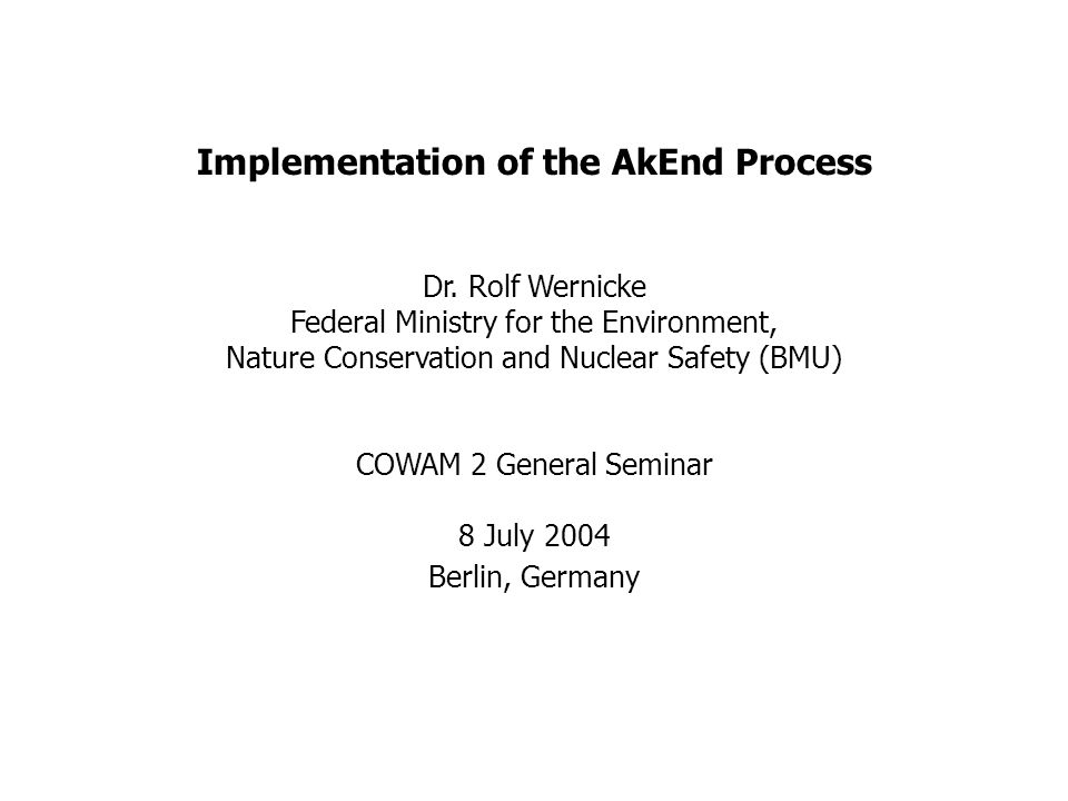 Implementation of the AkEnd Process Dr. Rolf Wernicke Federal Ministry for the Environment, Nature Conservation and Nuclear Safety (BMU) COWAM 2 Gener
