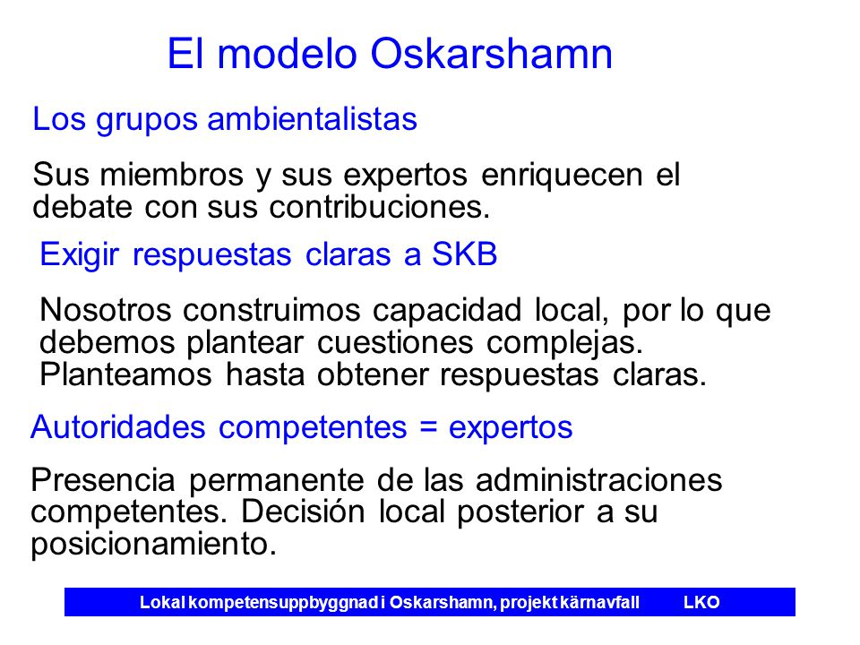 Lokal kompetensuppbyggnad i Oskarshamn, projekt kärnavfall LKO El modelo Oskarshamn Los grupos ambientalistas Sus miembros y sus expertos enriquecen el debate con sus contribuciones.