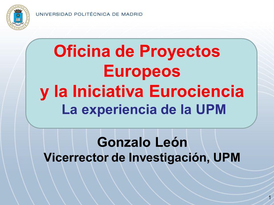 Oficina de Proyectos Europeos y la Iniciativa Eurociencia La experiencia de la UPM Gonzalo León Vicerrector de Investigación, UPM 1