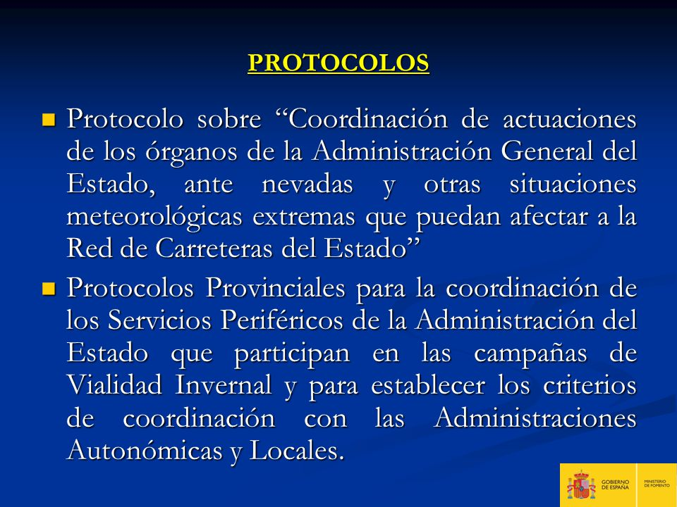 OBJETIVOS DEL PROTOCOLO Fortalecer los sistemas de coordinación entre los órganos de la Administración General del Estado, en el desarrollo de sus funciones, para asegurar la vialidad en la Red de Carreteras del Estado en caso de nevadas.