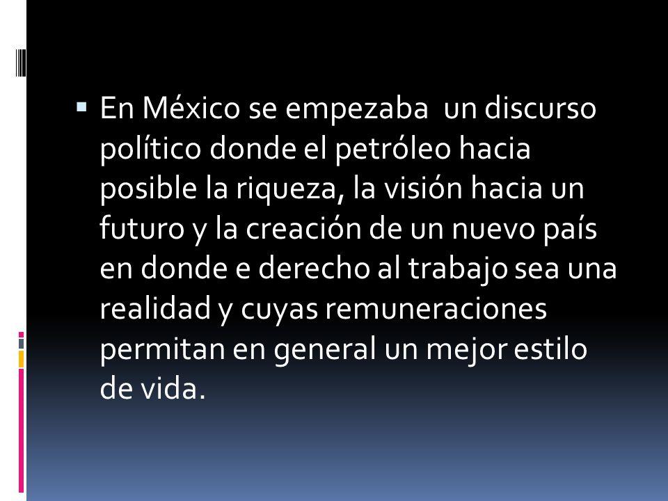 En México se empezaba un discurso político donde el petróleo hacia posible la riqueza, la visión hacia un futuro y la creación de un nuevo país en don
