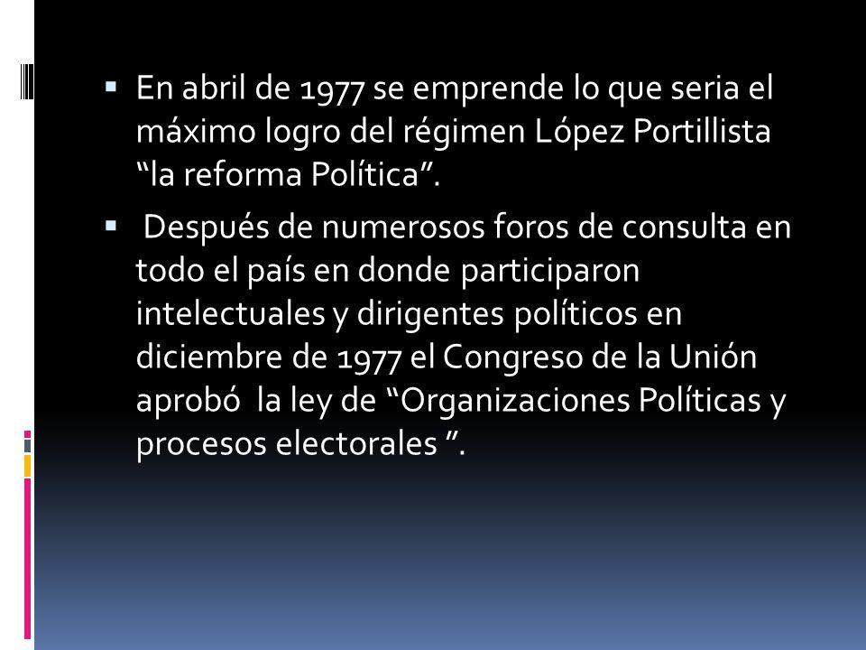 En abril de 1977 se emprende lo que seria el máximo logro del régimen López Portillista la reforma Política. Después de numerosos foros de consulta en