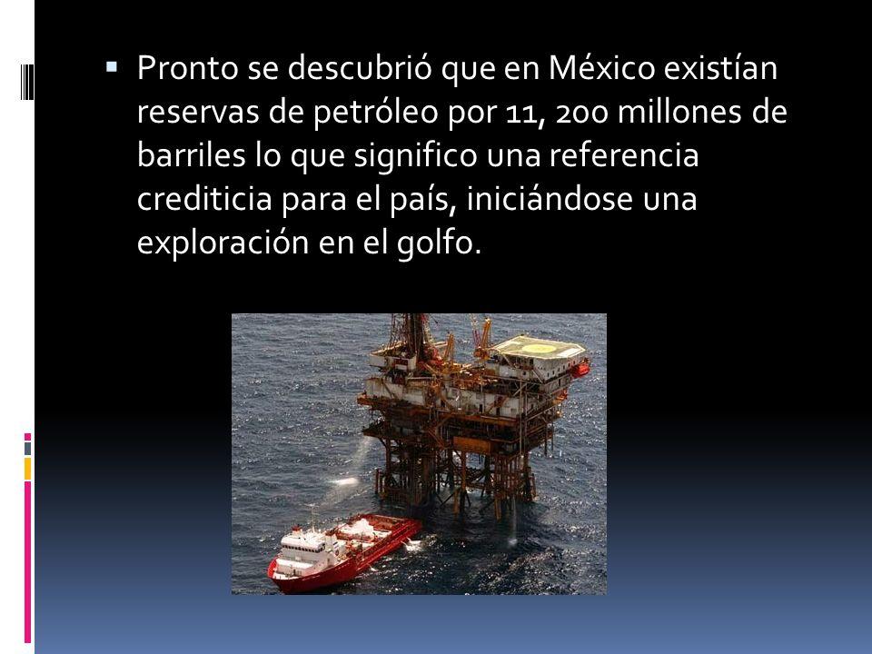 Pronto se descubrió que en México existían reservas de petróleo por 11, 200 millones de barriles lo que significo una referencia crediticia para el pa