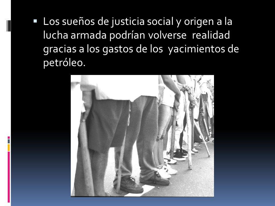 Los sueños de justicia social y origen a la lucha armada podrían volverse realidad gracias a los gastos de los yacimientos de petróleo.