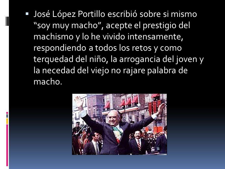 José López Portillo escribió sobre si mismo soy muy macho, acepte el prestigio del machismo y lo he vivido intensamente, respondiendo a todos los reto